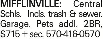 MIFFLINVILLE: Central Schls. Incls. trash & sewer. Garage. Pets addl. 2BR, $715 + sec. 570-416-0570