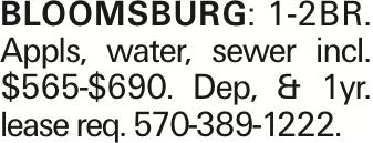 Bloomsburg:1-2BR. Appls, water, sewer incl. $565-$690. Dep, & 1yr. lease req. 570-389-1222.