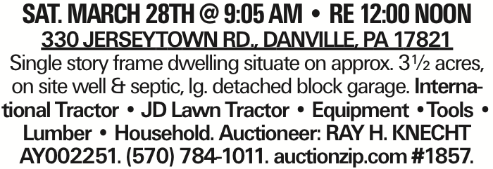SAT. MARCH 28TH @ 9:05 AM -- RE 12:00 NOON 330 Jerseytown Rd., Danville, PA 17821 Single story frame dwelling situate on approx. 3½ acres, on site well & septic, lg. detached block garage. International Tractor -- JD Lawn Tractor -- Equipment --Tools -- Lumber -- Household. Auctioneer: RAY H. KNECHT AY002251. (570) 784-1011. auctionzip.com #1857.