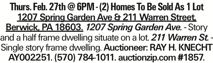 Thurs. Feb. 27th @ 6PM - (2) Homes To Be Sold As 1 Lot 1207 Spring Garden Ave & 211 Warren Street, Berwick, PA 18603. 1207 Spring Garden Ave. - Story and a half frame dwelling situate on a lot. 211 Warren St. - Single story frame dwelling. Auctioneer: RAY H. KNECHT AY002251. (570) 784-1011. auctionzip.com #1857.