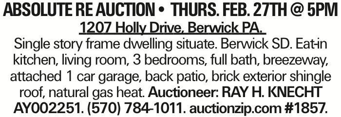 ABSOLUTE RE AUCTION-- THURS. FEB. 27TH @ 5PM 1207 Holly Drive, Berwick PA. Single story frame dwelling situate. Berwick SD. Eat-in kitchen, living room, 3 bedrooms, full bath, breezeway, attached 1 car garage, back patio, brick exterior shingle roof, natural gas heat. Auctioneer: RAY H. KNECHT AY002251. (570) 784-1011. auctionzip.com #1857.