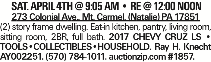 SAT. APRIL 4TH @ 9:05 AM -- RE @ 12:00 NOON 273 Colonial Ave., Mt. Carmel, (Natalie) PA 17851 (2) story frame dwelling. Eat-in kitchen, pantry, living room, sitting room, 2BR, full bath. 2017 Chevy Cruz Ls -- Tools--Collectibles--Household. Ray H. Knecht Ay002251. (570) 784-1011. auctionzip.com #1857.