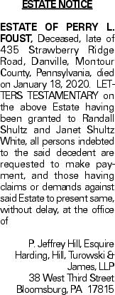 ESTATE NOTICE ESTATE OF PERRY L. FOUST, Deceased, late of 435 Strawberry Ridge Road, Danville, Montour County, Pennsylvania, died on January 18, 2020. LETTERS TESTAMENTARY on the above Estate having been granted to Randall Shultz and Janet Shultz White, all persons indebted to the said decedent are requested to make payment, and those having claims or demands against said Estate to present same, without delay, at the office of P. Jeffrey Hill, Esquire Harding, Hill, Turowski & James, LLP 38 West Third Street Bloomsburg, PA 17815