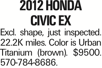 2012 Honda Civic EX Excl. shape, just inspected. 22.2K miles. Color is Urban Titanium (brown). $9500. 570-784-8686.