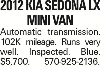 2012 Kia Sedona LX Mini Van Automatic transmission. 102K mileage. Runs very well. Inspected. Blue. $5,700. 570-925-2136.