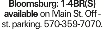 Bloomsburg: 1-4BR(S) available on Main St. Off -st. parking. 570-359-7070.