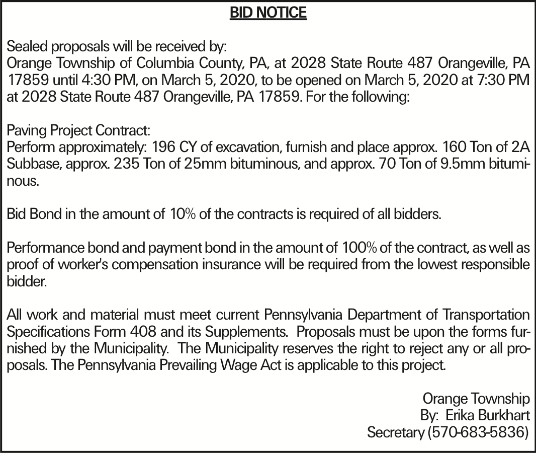 BID NOTICE Sealed proposals will be received by: Orange Township of Columbia County, PA, at 2028 State Route 487 Orangeville, PA 17859 until 4:30 PM, on March 5, 2020, to be opened on March 5, 2020 at 7:30 PM at 2028 State Route 487 Orangeville, PA 17859. For the following: Paving Project Contract: Perform approximately: 196 CY of excavation, furnish and place approx. 160 Ton of 2A Subbase, approx. 235 Ton of 25mm bituminous, and approx. 70 Ton of 9.5mm bituminous. Bid Bond in the amount of 10% of the contracts is required of all bidders. Performance bond and payment bond in the amount of 100% of the contract, as well as proof of worker's compensation insurance will be required from the lowest responsible bidder. All work and material must meet current Pennsylvania Department of Transportation Specifications Form 408 and its Supplements. Proposals must be upon the forms furnished by the Municipality. The Municipality reserves the right to reject any or all proposals. The Pennsylvania Prevailing Wage Act is applicable to this project. Orange Township	By: Erika Burkhart Secretary (570-683-5836)