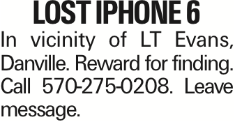 LOST IPHONE 6 In vicinity of LT Evans, Danville. Reward for finding. Call 570-275-0208. Leave message.