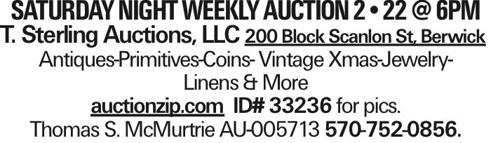 Saturday night weekly auction 2--22 @ 6PM T. Sterling Auctions, LLC 200 Block Scanlon St, Berwick Antiques-Primitives-Coins- Vintage Xmas-Jewelry- Linens & More auctionzip.com ID# 33236 for pics. Thomas S. McMurtrie AU-005713 570-752-0856.
