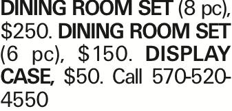 DINING ROOM SET (8 pc), $250. DINING ROOM SET (6 pc), $150. DISPLAY CASE, $50. Call 570-520-4550
