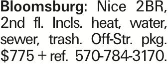 Bloomsburg: Nice 2BR, 2nd fl. Incls. heat, water, sewer, trash. Off-Str. pkg. $775 + ref. 570-784-3170.