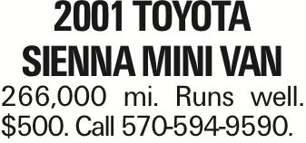 2001 TOYOTA SIENNA MINI VAN 266,000 mi. Runs well. $500. Call 570-594-9590.