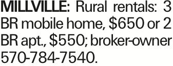 MILLVILLE: Rural rentals: 3 BR mobile home, $650 or 2 BR apt., $550; broker-owner 570-784-7540.