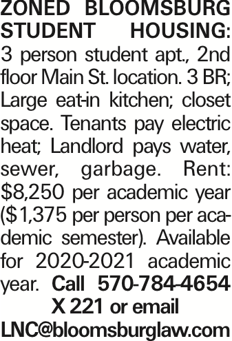 Zoned Bloomsburg Student Housing: 3 person student apt., 2nd floor Main St. location. 3 BR; Large eat-in kitchen; closet space. Tenants pay electric heat; Landlord pays water, sewer, garbage. Rent: $8,250 per academic year ($1,375 per person per academic semester). Available for 2020-2021 academic year. Call 570-784-4654 X 221 or email LNC@bloomsburglaw.com