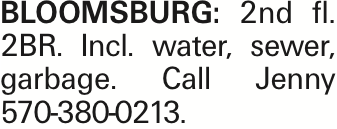 Bloomsburg: 2nd fl. 2BR. Incl. water, sewer, garbage. Call Jenny 570-380-0213.