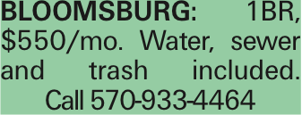 Bloomsburg: 1BR, $550/mo. Water, sewer and trash included. Call 570-933-4464