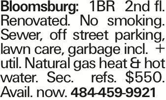 Bloomsburg: 1BR 2nd fl. Renovated. No smoking. Sewer, off street parking, lawn care, garbage incl. + util. Natural gas heat & hot water. Sec. refs. $550. Avail. now. 484-459-9921