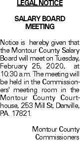 lEGAL NOTICE SALARY BOARD MEETING Notice is hereby given that the Montour County Salary Board will meet on Tuesday, February 25, 2020, at 10:30 a.m. The meeting will be held in the Commissioners' meeting room in the Montour County Courthouse, 253 Mill St, Danville, PA. 17821. Montour County Commissioners