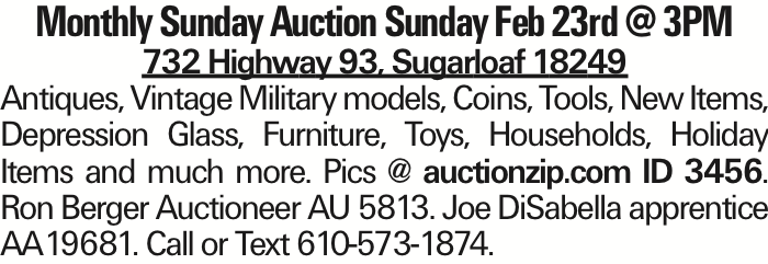 Monthly Sunday Auction Sunday Feb 23rd @ 3PM 732 Highway 93, Sugarloaf 18249 Antiques, Vintage Military models, Coins, Tools, New Items, Depression Glass, Furniture, Toys, Households, Holiday Items and much more. Pics @ auctionzip.com ID 3456. Ron Berger Auctioneer AU 5813. Joe DiSabella apprentice AA19681. Call or Text 610-573-1874.