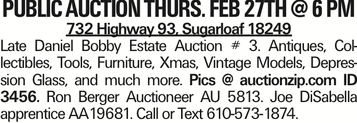 Public Auction Thurs. Feb 27th @ 6 pm 732 Highway 93, Sugarloaf 18249 Late Daniel Bobby Estate Auction # 3. Antiques, Collectibles, Tools, Furniture, Xmas, Vintage Models, Depression Glass, and much more. Pics @ auctionzip.com ID 3456. Ron Berger Auctioneer AU 5813. Joe DiSabella apprentice AA19681. Call or Text 610-573-1874.