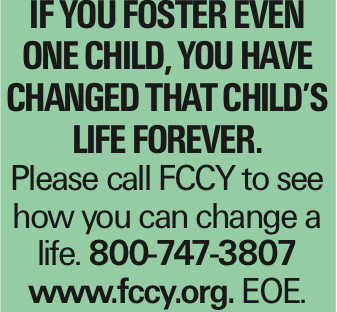 If you foster even one child, you have changed that child's life forever. Please call FCCY to see how you can change a life. 800-747-3807 www.fccy.org. EOE.