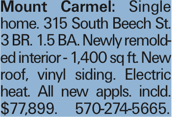 Mount Carmel: Single home. 315 South Beech St. 3 BR. 1.5 BA. Newly remolded interior - 1,400 sq ft. New roof, vinyl siding. Electric heat. All new appls. incld. $77,899. 570-274-5665.
