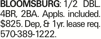 Bloomsburg:1/2 DBL. 4BR, 2BA. Appls. included. $825. Dep, & 1yr. lease req. 570-389-1222.