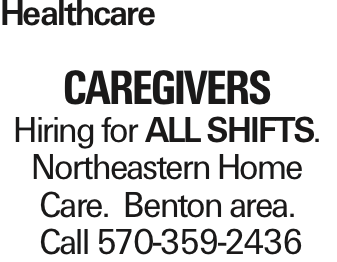 Healthcare CAREGIVERS Hiring for All SHIFTS. Northeastern Home Care. Benton area. Call 570-359-2436