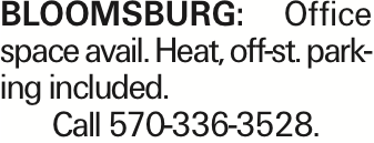 BLOOMSBURG: Office space avail. Heat, off-st. parking included. Call 570-336-3528.