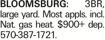Bloomsburg: 3BR, large yard. Most appls. incl. Nat. gas heat. $900+ dep. 570-387-1721.