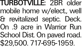 TURBOTVILLE: 2BR older mobile home w/elect., well & revitalized septic. Deck. On .9 acre in Warrior Run School Dist. On paved road. $29,500. 717-695-1959.