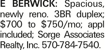 E Berwick: Spacious, newly reno. 3BR duplex; $700 to $750/mo; appl included; Sorge Associates Realty, Inc. 570-784-7540.