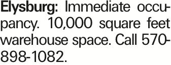 Elysburg: Immediate occupancy. 10,000 square feet warehouse space. Call 570-898-1082.