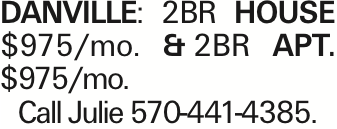DANVILLE: 2BR house $975/mo. &2BR apt. $975/mo. Call Julie 570-441-4385.