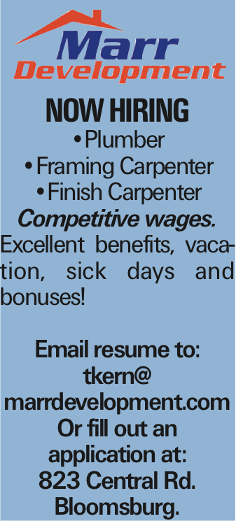 NOW HIRING --Plumber --Framing Carpenter --Finish Carpenter Competitive wages. Excellent benefits, vacation, sick days and bonuses! Email resume to: tkern@ marrdevelopment.com Or fill out an application at: 823 Central Rd. Bloomsburg.