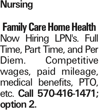 Nursing Family Care Home Health Now Hiring LPN's. Full Time, Part Time, and Per Diem. Competitive wages, paid mileage, medical benefits, PTO, etc. Call 570-416-1471; option 2.
