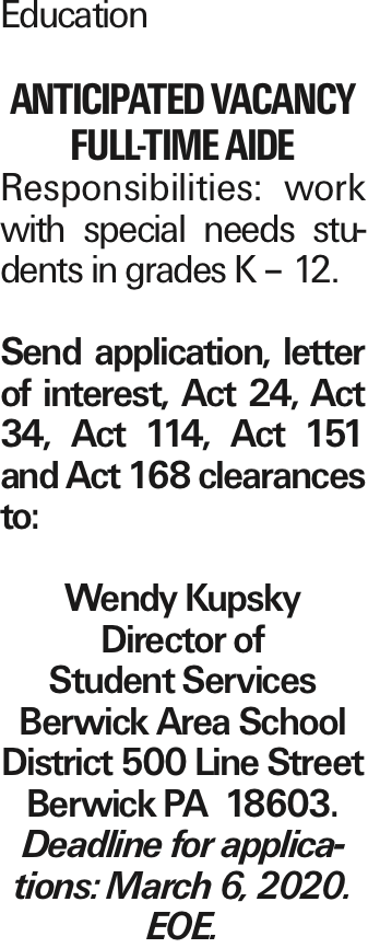 Education Anticipated Vacancy Full-Time Aide Responsibilities: work with special needs students in grades K - 12. Send application, letter of interest, Act 24, Act 34, Act 114, Act 151 and Act 168 clearances to: Wendy Kupsky Director of Student Services Berwick Area School District 500 Line Street Berwick PA 18603. Deadline for applications: March 6, 2020. EOE.