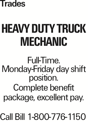 Trades Heavy Duty Truck Mechanic Full-Time. Monday-Friday day shift position. Complete benefit package, excellent pay. Call Bill 1-800-776-1150