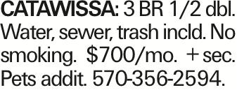 CATAWISSA: 3 BR 1/2 dbl. Water, sewer, trash incld. No smoking. $700/mo. +sec. Pets addit. 570-356-2594.