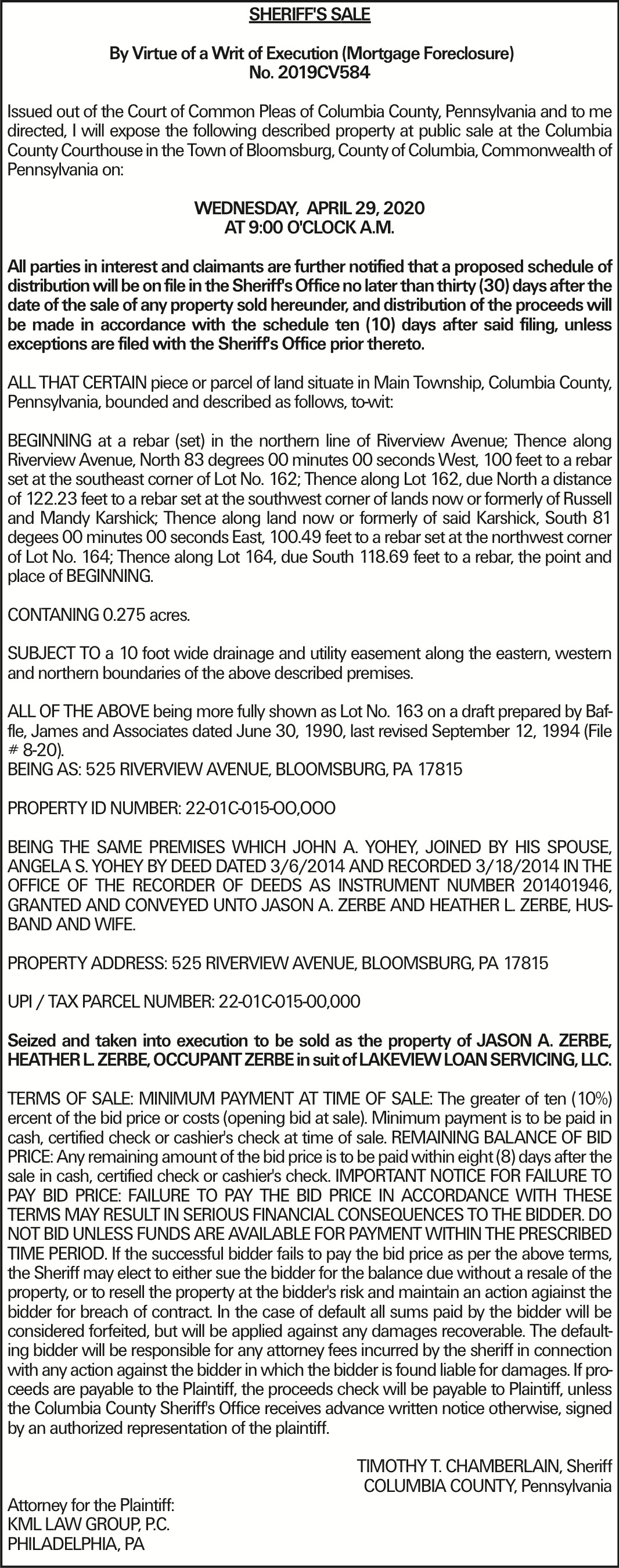SHERIFF'S SALE By Virtue of a Writ of Execution (Mortgage Foreclosure) No. 2019CV584 Issued out of the Court of Common Pleas of Columbia County, Pennsylvania and to me directed, I will expose the following described property at public sale at the Columbia County Courthouse in the Town of Bloomsburg, County of Columbia, Commonwealth of Pennsylvania on: WEDNESDAY, APRIL 29, 2020 AT 9:00 O'CLOCK A.M. All parties in interest and claimants are further notified that a proposed schedule of distribution will be on file in the Sheriff's Office no later than thirty (30) days after the date of the sale of any property sold hereunder, and distribution of the proceeds will be made in accordance with the schedule ten (10) days after said filing, unless exceptions are filed with the Sheriff's Office prior thereto. ALL THAT CERTAIN piece or parcel of land situate in Main Township, Columbia County, Pennsylvania, bounded and described as follows, to-wit: BEGINNING at a rebar (set) in the northern line of Riverview Avenue; Thence along Riverview Avenue, North 83 degrees 00 minutes 00 seconds West, 100 feet to a rebar set at the southeast corner of Lot No. 162; Thence along Lot 162, due North a distance of 122.23 feet to a rebar set at the southwest corner of lands now or formerly of Russell and Mandy Karshick; Thence along land now or formerly of said Karshick, South 81 degees 00 minutes 00 seconds East, 100.49 feet to a rebar set at the northwest corner of Lot No. 164; Thence along Lot 164, due South 118.69 feet to a rebar, the point and place of BEGINNING. CONTANING 0.275 acres. SUBJECT TO a 10 foot wide drainage and utility easement along the eastern, western and northern boundaries of the above described premises. ALL OF THE ABOVE being more fully shown as Lot No. 163 on a draft prepared by Baffle, James and Associates dated June 30, 1990, last revised September 12, 1994 (File # 8-20). BEING AS: 525 RIVERVIEW AVENUE, BLOOMSBURG, PA 17815 PROPERTY ID NUMBER: 22-01C-015-OO,OOO BEING