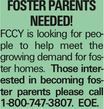 Foster parents needed! FCCY is looking for people to help meet the growing demand for foster homes. Those interested in becoming foster parents please call 1-800-747-3807. EOE. As published in the Press Enterprise.