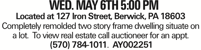 Wed. May 6TH 5:00 PM Located at 127 Iron Street, Berwick, PA 18603 Completely remolded two story frame dwelling situate on a lot. To view real estate call auctioneer for an appt. (570) 784-1011. AY002251 As published in the Press Enterprise.