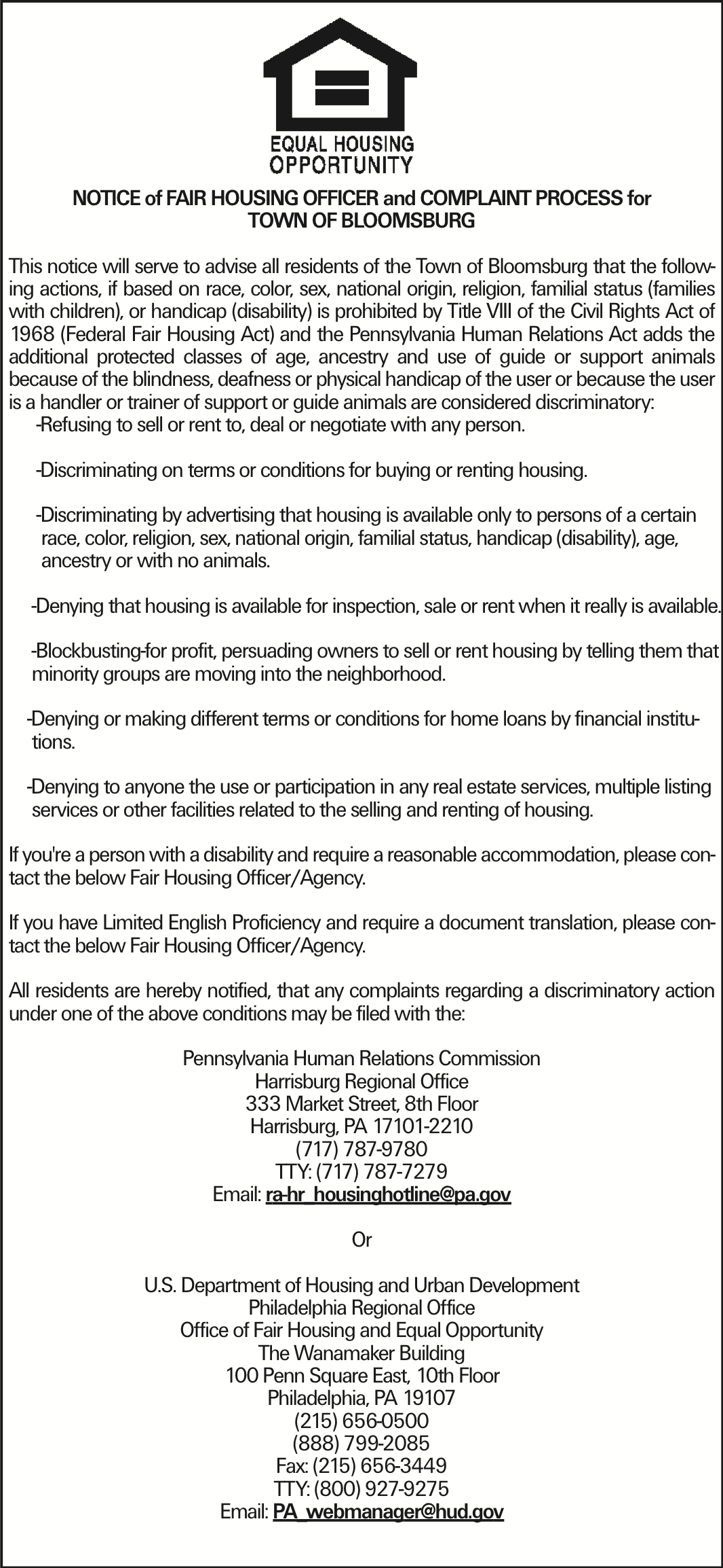 NOTICE of FAIR HOUSING OFFICER and COMPLAINT PROCESS for TOWN OF BLOOMSBURG This notice will serve to advise all residents of the Town of Bloomsburg that the following actions, if based on race, color, sex, national origin, religion, familial status (families with children), or handicap (disability) is prohibited by Title VIII of the Civil Rights Act of 1968 (Federal Fair Housing Act) and the Pennsylvania Human Relations Act adds the additional protected classes of age, ancestry and use of guide or support animals because of the blindness, deafness or physical handicap of the user or because the user is a handler or trainer of support or guide animals are considered discriminatory: -Refusing to sell or rent to, deal or negotiate with any person. -Discriminating on terms or conditions for buying or renting housing. -Discriminating by advertising that housing is available only to persons of a certain race, color, religion, sex, national origin, familial status, handicap (disability), age, ancestry or with no animals. -Denying that housing is available for inspection, sale or rent when it really is available. -Blockbusting-for profit, persuading owners to sell or rent housing by telling them that minority groups are moving into the neighborhood. -Denying or making different terms or conditions for home loans by financial institu- tions. -Denying to anyone the use or participation in any real estate services, multiple listing services or other facilities related to the selling and renting of housing. If you're a person with a disability and require a reasonable accommodation, please contact the below Fair Housing Officer/Agency. If you have Limited English Proficiency and require a document translation, please contact the below Fair Housing Officer/Agency. All residents are hereby notified, that any complaints regarding a discriminatory action under one of the above conditions may be filed with the: Pennsylvania Human Relations Commission Harrisburg Regional Office 333 