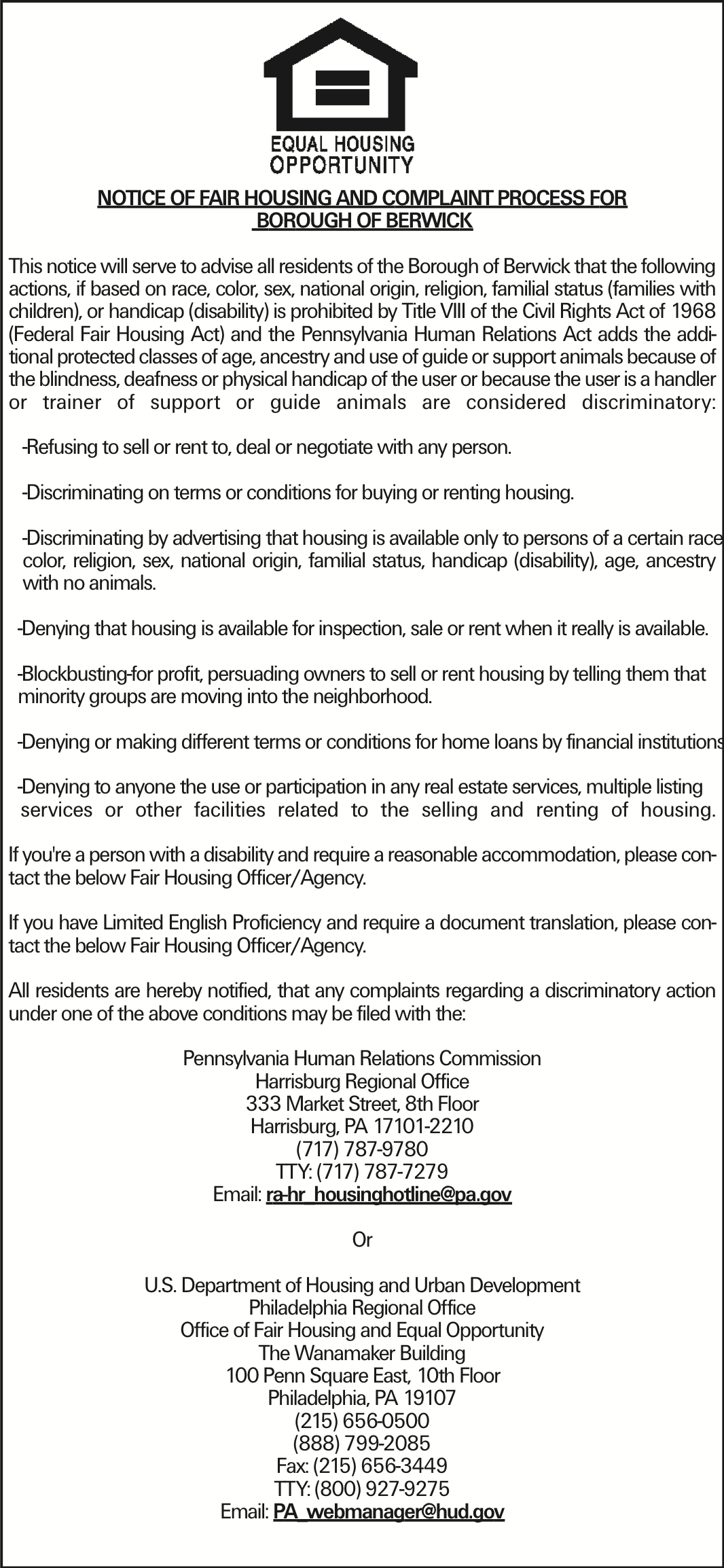 NOTICE OF FAIR HOUSING AND COMPLAINT PROCESS FOR BOROUGH OF BERWICK This notice will serve to advise all residents of the Borough of Berwick that the following actions, if based on race, color, sex, national origin, religion, familial status (families with children), or handicap (disability) is prohibited by Title VIII of the Civil Rights Act of 1968 (Federal Fair Housing Act) and the Pennsylvania Human Relations Act adds the additional protected classes of age, ancestry and use of guide or support animals because of the blindness, deafness or physical handicap of the user or because the user is a handler or trainer of support or guide animals are considered discriminatory: -Refusing to sell or rent to, deal or negotiate with any person. -Discriminating on terms or conditions for buying or renting housing. -Discriminating by advertising that housing is available only to persons of a certain race, color, religion, sex, national origin, familial status, handicap (disability), age, ancestry with no animals. -Denying that housing is available for inspection, sale or rent when it really is available. -Blockbusting-for profit, persuading owners to sell or rent housing by telling them that minority groups are moving into the neighborhood. -Denying or making different terms or conditions for home loans by financial institutions. -Denying to anyone the use or participation in any real estate services, multiple listing services or other facilities related to the selling and renting of housing. If you're a person with a disability and require a reasonable accommodation, please contact the below Fair Housing Officer/Agency. If you have Limited English Proficiency and require a document translation, please contact the below Fair Housing Officer/Agency. All residents are hereby notified, that any complaints regarding a discriminatory action under one of the above conditions may be filed with the: Pennsylvania Human Relations Commission Harrisburg Regional Office 333 Market Street