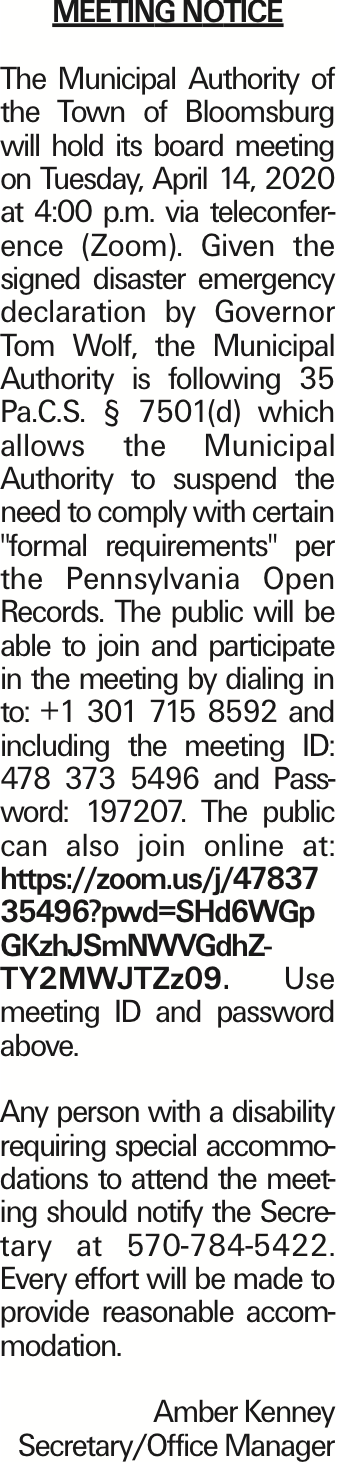 """MEETING NOTICE The Municipal Authority of the Town of Bloomsburg will hold its board meeting on Tuesday, April 14, 2020 at 4:00 p.m. via teleconference (Zoom). Given the signed disaster emergency declaration by Governor Tom Wolf, the Municipal Authority is following 35 Pa.C.S. § 7501(d) which allows the Municipal Authority to suspend the need to comply with certain """"formal requirements"""" per the Pennsylvania Open Records. The public will be able to join and participate in the meeting by dialing in to: +1 301 715 8592 and including the meeting ID: 478 373 5496 and Password: 197207. The public can also join online at: https://zoom.us/j/4783735496?pwd=SHd6WGpGKzhJSmNWVGdhZTY2MWJTZz09. Use meeting ID and password above. Any person with a disability requiring special accommodations to attend the meeting should notify the Secretary at 570-784-5422. Every effort will be made to provide reasonable accommodation. Amber Kenney Secretary/Office Manager As published in the Press Enterprise."""