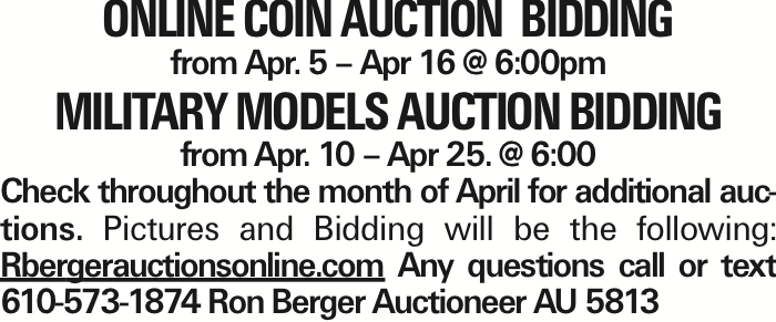 Online Coin Auction Bidding from Apr. 5 - Apr 16 @ 6:00pm Military Models Auction Bidding from Apr. 10 - Apr 25. @ 6:00 Check throughout the month of April for additional auctions. Pictures and Bidding will be the following: Rbergerauctionsonline.com Any questions call or text 610-573-1874 Ron Berger Auctioneer AU 5813 As published in the Press Enterprise.