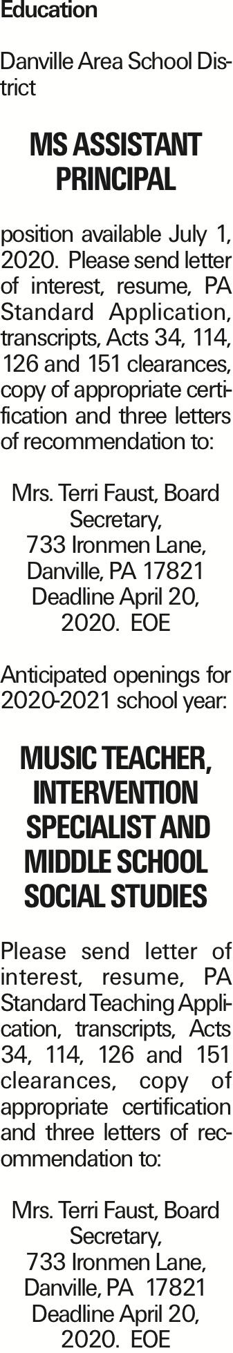 Education Danville Area School District MS Assistant Principal position available July 1, 2020. Please send letter of interest, resume, PA Standard Application, transcripts, Acts 34, 114, 126 and 151 clearances, copy of appropriate certification and three letters of recommendation to: Mrs. Terri Faust, Board Secretary, 733 Ironmen Lane, Danville, PA 17821 Deadline April 20, 2020. EOE Anticipated openings for 2020-2021 school year: Music Teacher, Intervention Specialist and Middle School Social Studies Please send letter of interest, resume, PA Standard Teaching Application, transcripts, Acts 34, 114, 126 and 151 clearances, copy of appropriate certification and three letters of recommendation to: Mrs. Terri Faust, Board Secretary, 733 Ironmen Lane, Danville, PA 17821 Deadline April 20, 2020. EOE As published in the Press Enterprise.