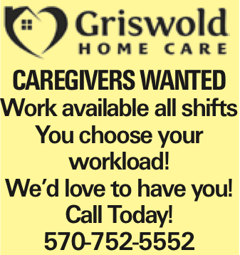Caregivers WANTED Work available all shifts You choose your workload! We'd love to have you! Call Today! 570-752-5552 As published in the Press Enterprise.