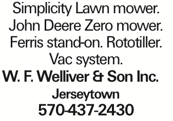 Simplicity Lawn mower. John Deere Zero mower. Ferris stand-on. Rototiller. Vac system. W. F. Welliver & Son Inc. Jerseytown 570-437-2430 As published in the Press Enterprise.