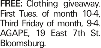 FREE:Clothing giveaway. First Tues. of month 10-4, Third Friday of month, 9-4. AGAPE, 19 East 7th St. Bloomsburg. As published in the Press Enterprise.